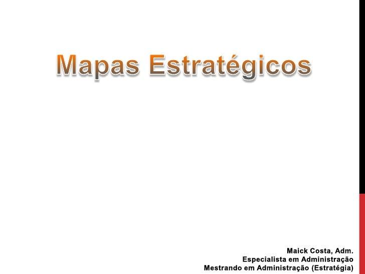 Mapas Estratégicos<br />Maick Costa, Adm.<br />Especialista em Administração<br />Mestrando em Administração (Estratégia)<...
