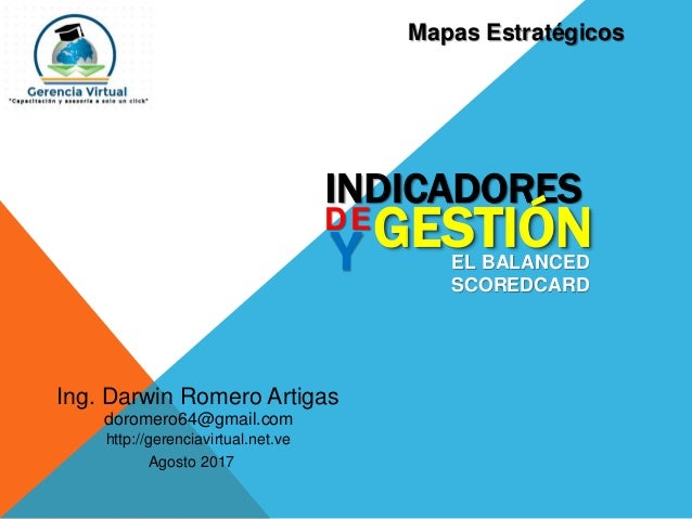 Ing. Darwin Romero Artigas Agosto 2017 doromero64@gmail.com http://gerenciavirtual.net.ve INDICADORES DE GESTIÓNY EL BALAN...