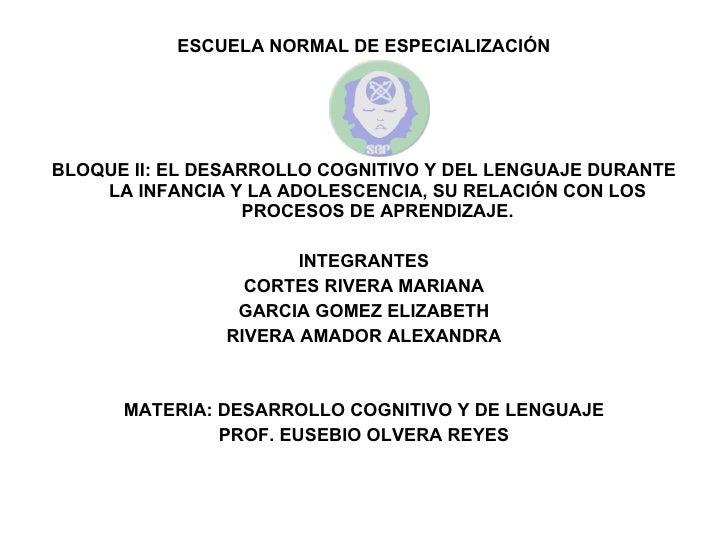 <ul><li>ESCUELA NORMAL DE ESPECIALIZACIÓN </li></ul><ul><li>BLOQUE II: EL DESARROLLO COGNITIVO Y DEL LENGUAJE DURANTE LA I...