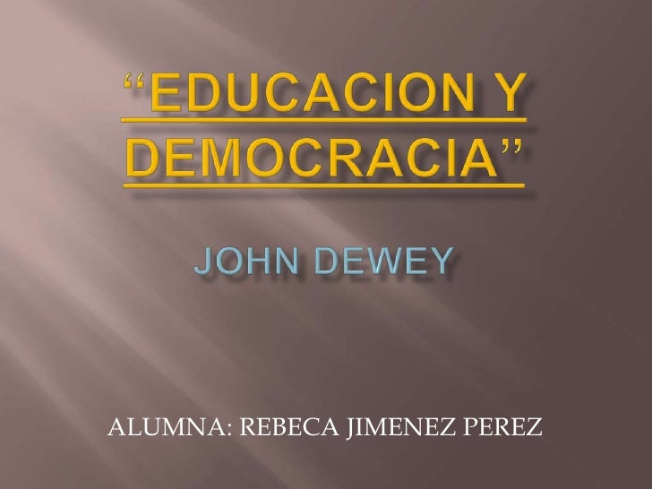 """""""EDUCACION Y DEMOCRACIA"""" JOHN DEWEY<br />ALUMNA: REBECA JIMENEZ PEREZ<br />"""