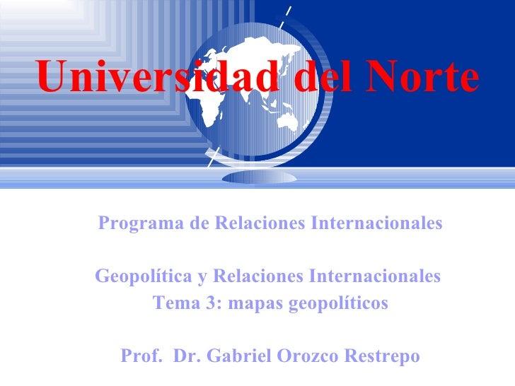 Universidad del Norte Programa de Relaciones Internacionales Geopolítica y Relaciones Internacionales  Tema 3: mapas geopo...