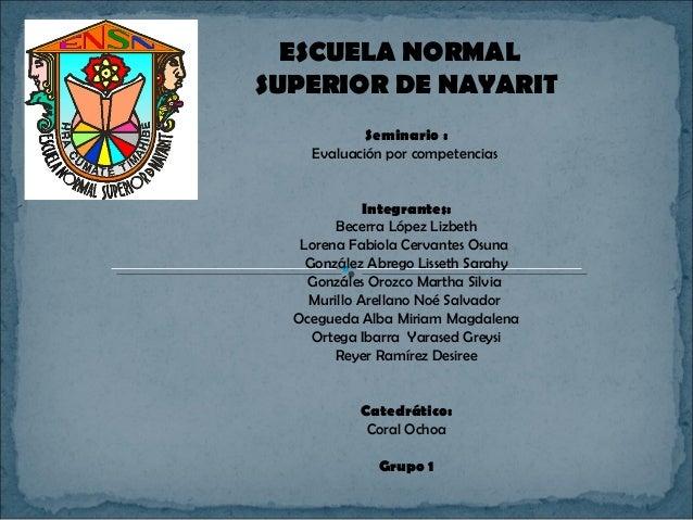 ESCUELA NORMALSUPERIOR DE NAYARIT            Seminario :    Evaluación por competencias             Integrantes:        Be...