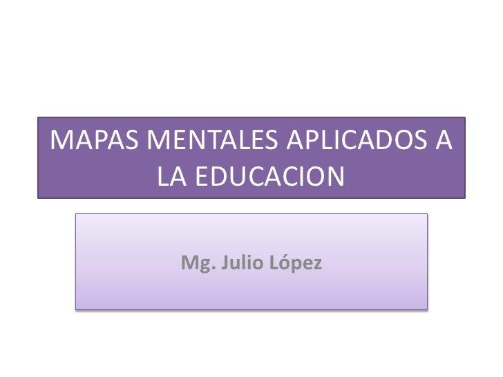 MAPAS MENTALES APLICADOS A LA EDUCACION<br />Mg. Julio López <br />