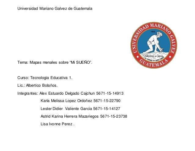 """Universidad Mariano Galvez de Guatemala Tema: Mapas menales sobre """"Mi SUEÑO"""". Curso: Tecnologia Educativa 1. Lic.: Alberti..."""