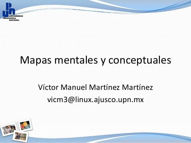 Mapas mentales y conceptuales   Víctor Manuel Martínez Martínez      vicm3@linux.ajusco.upn.mx
