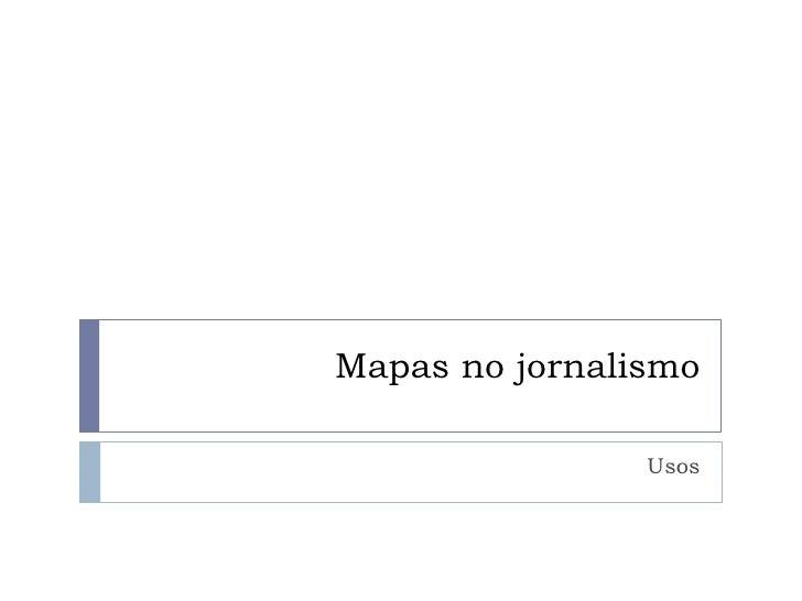 Mapas no jornalismo<br />Usos<br />