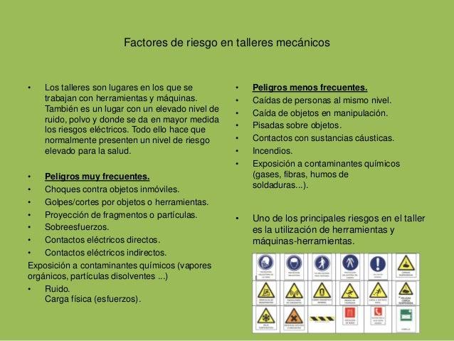 Factores de riesgo en talleres mecánicos  • Los talleres son lugares en los que se  trabajan con herramientas y máquinas. ...