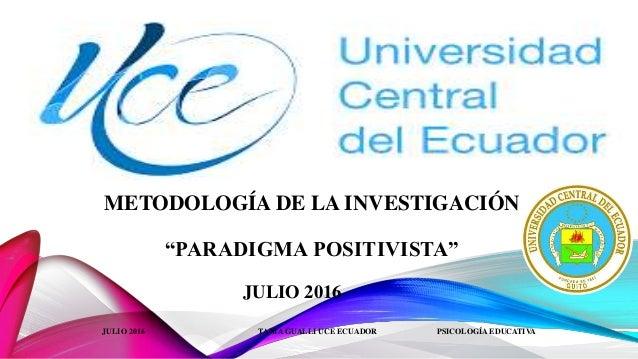 """METODOLOGÍA DE LA INVESTIGACIÓN """"PARADIGMA POSITIVISTA"""" JULIO 2016 JULIO 2016 TANIA GUALLI UCE ECUADOR PSICOLOGÍA EDUCATIVA"""
