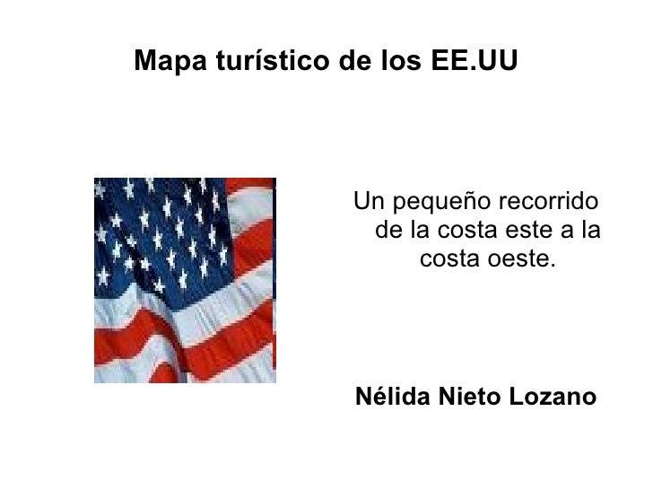 Mapa turístico de los EE.UU <ul><li>Un pequeño recorrido de la costa este a la costa oeste. </li></ul><ul><li>Nélida Nieto...