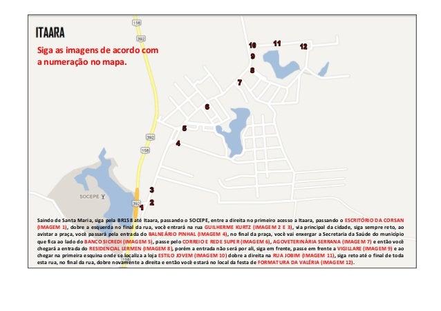 Siga as imagens de acordo coma numeração no mapa.Saindo de Santa Maria, siga pela BR158 até Itaara, passando o SOCEPE, ent...