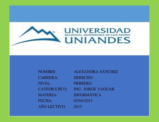NOMBRE: ALEXANDRA SÁNCHEZ CARRERA: DERECHO NIVEL: PRIMERO CATEDRÁTICO: ING. JORGE YAGUAR MATERIA: INFORMÁTICA FECHA: 05/06...