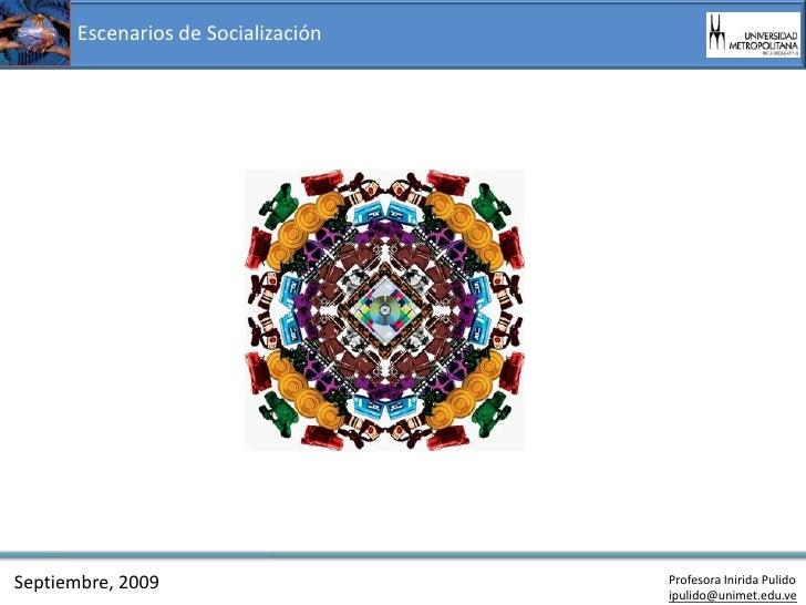 Escenarios de Socialización     Septiembre, 2009                    Profesora Inirida Pulido                              ...
