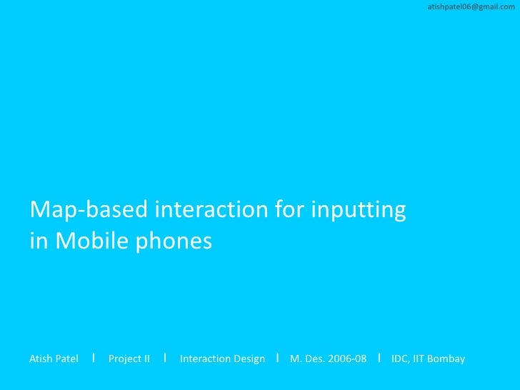 atishpatel06@gmail.com     Map-based interaction for inputting in Mobile phones    Atish Patel   I Project II I Interactio...