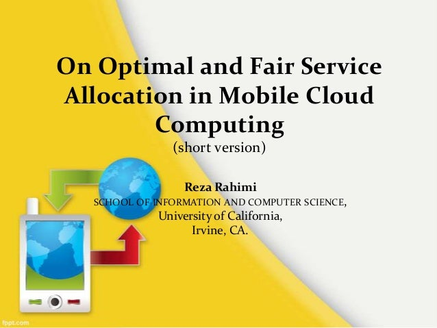 On Optimal and Fair ServiceAllocation in Mobile CloudComputing(short version)Reza RahimiSCHOOL OF INFORMATION AND COMPUTER...