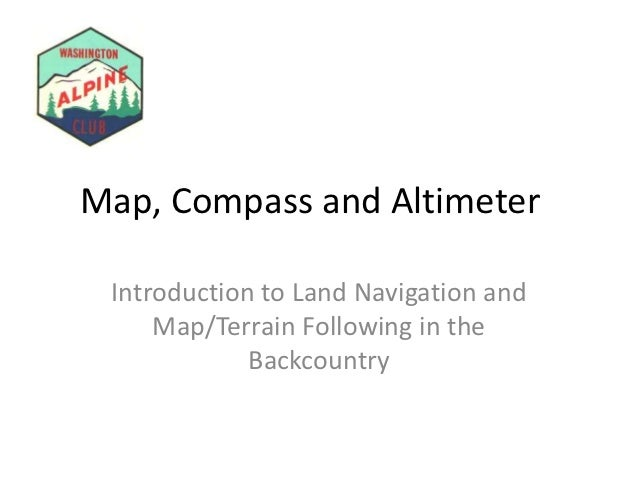 Map, Compass and Altimeter Introduction to Land Navigation and     Map/Terrain Following in the             Backcountry