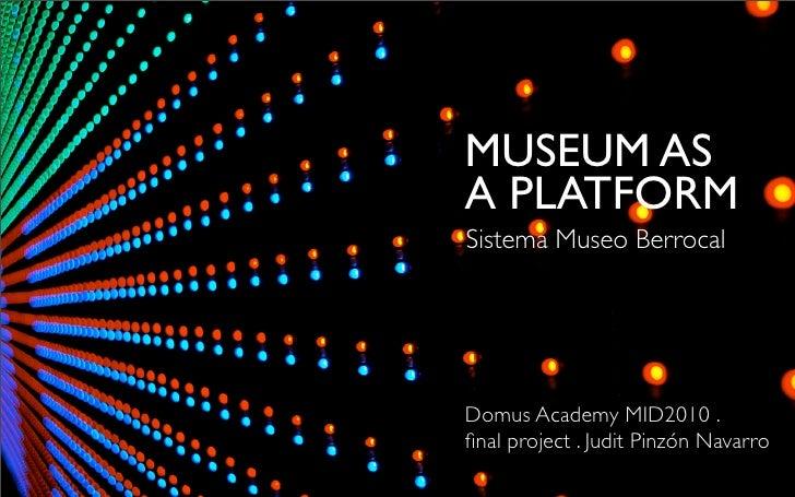 MUSEUM AS A PLATFORM Sistema Museo Berrocal     Domus Academy MID2010 . final project . Judit Pinzón Navarro
