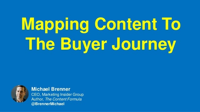 Mapping Content To The Buyer Journey Michael Brenner CEO, Marketing Insider Group Author, The Content Formula @BrennerMich...