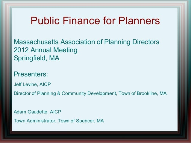 Public Finance for PlannersMassachusetts Association of Planning Directors2012 Annual MeetingSpringfield, MAPresenters:Jef...