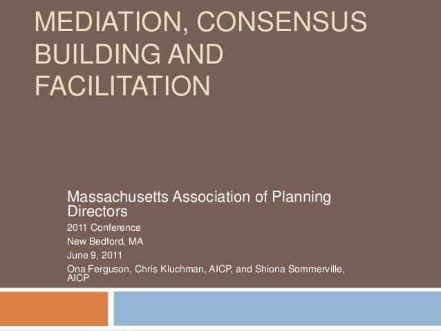 MEDIATION, CONSENSUSBUILDING ANDFACILITATIONMassachusetts Association of PlanningDirectors2011 ConferenceNew Bedford, MAJu...