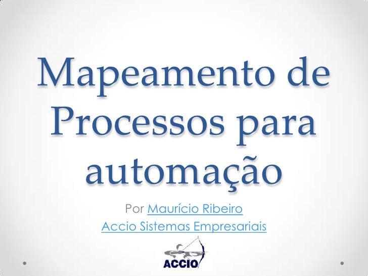 Mapeamento de Processos para automação<br />Por Maurício Ribeiro <br />Accio Sistemas Empresariais<br />