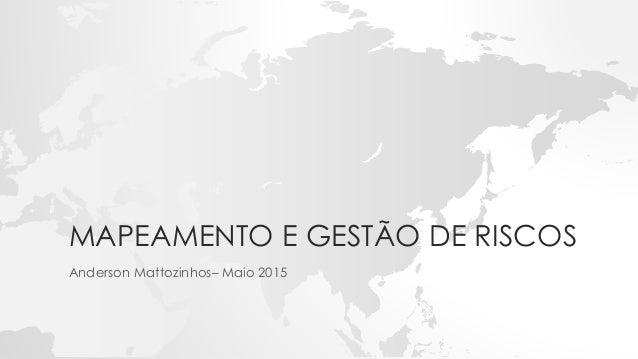 MAPEAMENTO E GESTÃO DE RISCOS Anderson Mattozinhos– Maio 2015