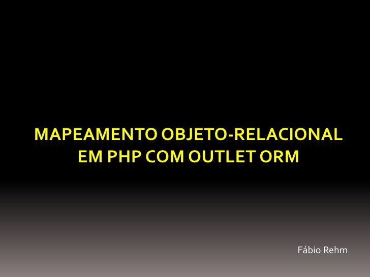MAPEAMENTO OBJETO-RELACIONAL    EM PHP COM OUTLET ORM                           Fábio Rehm