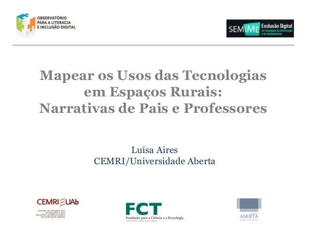 Mapear os Usos das Tecnologias em Espaços Rurais: Narrativas de Pais e Professores Luísa Aires CEMRI/Universidade Aberta