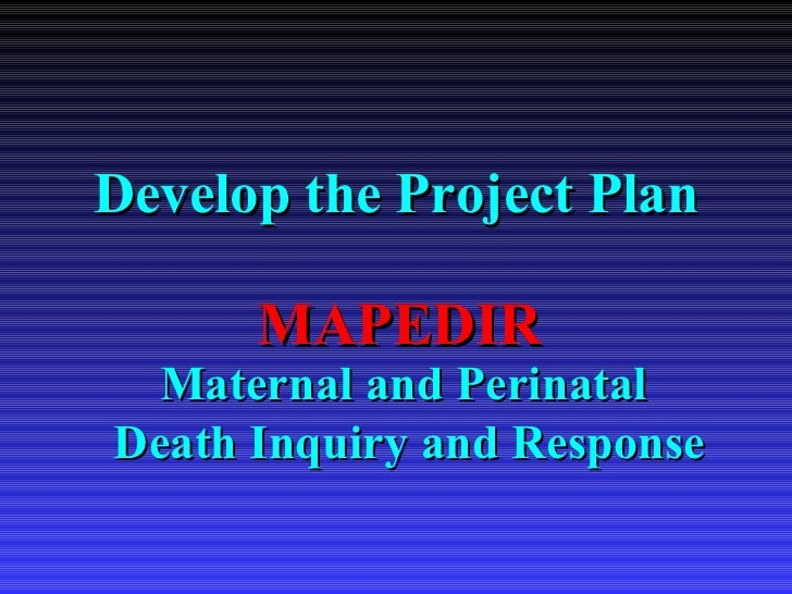 Develop the Project Plan Maternal and Perinatal  Death Inquiry and Response MAPEDIR