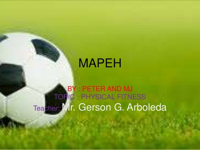 MAPEH BY : PETER AND MJ TOPIC : PHYSICAL FITNESS Teacher: Mr. Gerson G. Arboleda