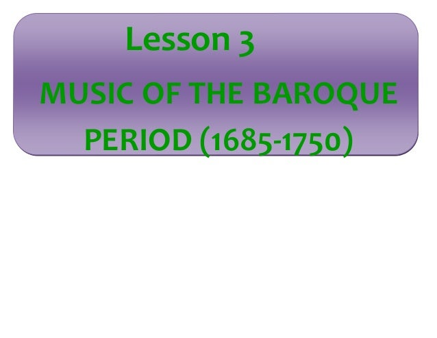 Lesson 3  MUSIC OF THE BAROQUE  PERIOD (1685-1750)