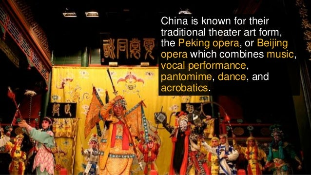 China is known for their traditional theater art form, the Peking opera, or Beijing opera which combines music, vocal perf...