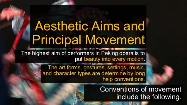Aesthetic Aims and Principal Movement The highest aim of performers in Peking opera is to put beauty into every motion. Th...