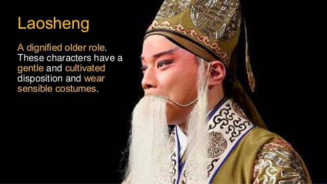Laosheng A dignified older role. These characters have a gentle and cultivated disposition and wear sensible costumes.