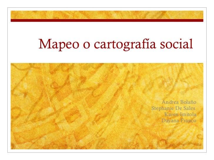 Mapeo o cartografía social  Andrea Bolaño Stephanie De Sales  Karen Imitola Dayana Franco