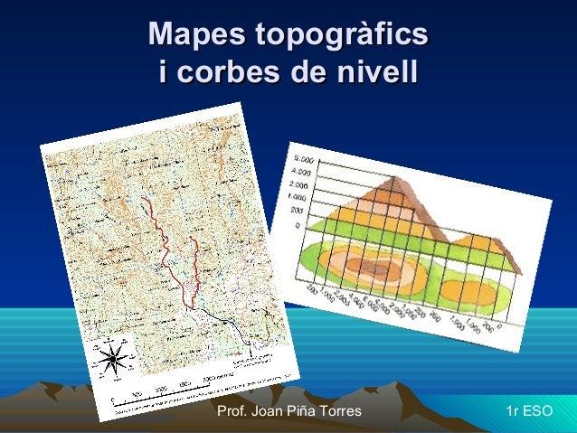 Mapes topogràficsMapes topogràfics i corbes de nivelli corbes de nivell Prof. Joan Piña Torres 1r ESO