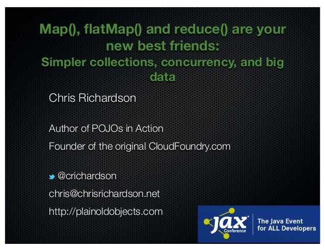 @crichardson Map(), flatMap() and reduce() are your new best friends: Simpler collections, concurrency, and big data Chris ...