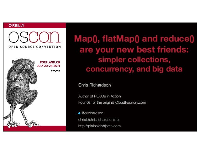 Map(), flatMap() and reduce() are your new best friends: simpler collections, concurrency, and big data Chris Richardson Au...