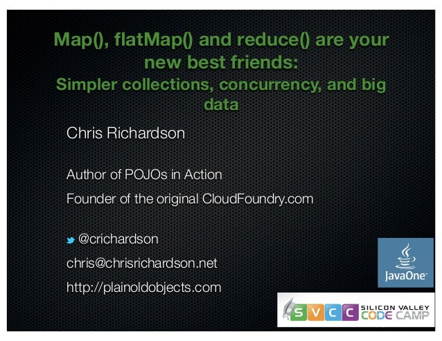 Map(), flatMap() and reduce() are your  @crichardson  new best friends:  Simpler collections, concurrency, and big  data  ...