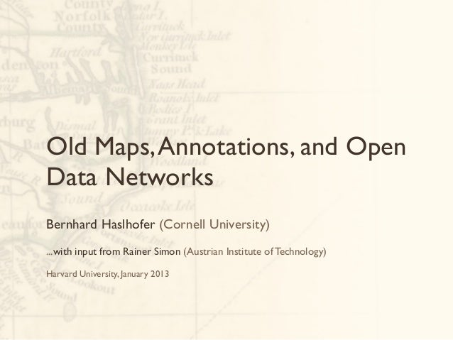 Old Maps, Annotations, and OpenData NetworksBernhard Haslhofer (Cornell University)...with input from Rainer Simon (Austri...