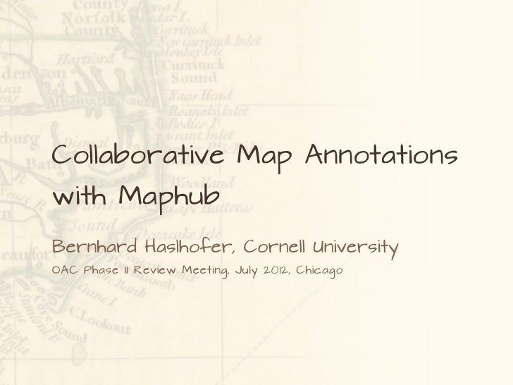 Collaborative Map Annotationswith MaphubBernhard Haslhofer, Cornell UniversityOAC Phase II Review Meeting, July 2012, Chic...