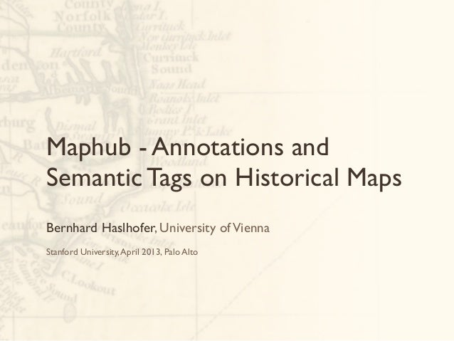 Maphub - Annotations andSemantic Tags on Historical MapsBernhard Haslhofer, University of ViennaStanford University, April...