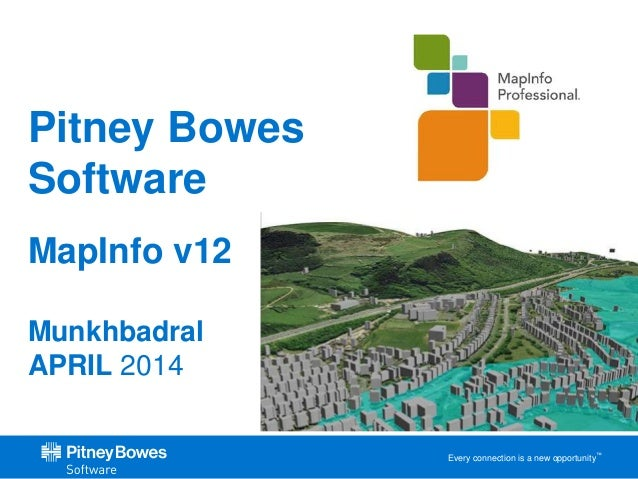Every connection is a new opportunity™ Pitney Bowes Software MapInfo v12 Munkhbadral APRIL 2014
