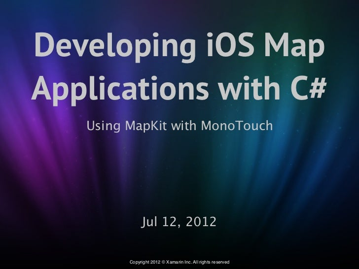 Developing iOS MapApplications with C#   Using MapKit with MonoTouch               Jul 12, 2012         Copyright 2012 © X...