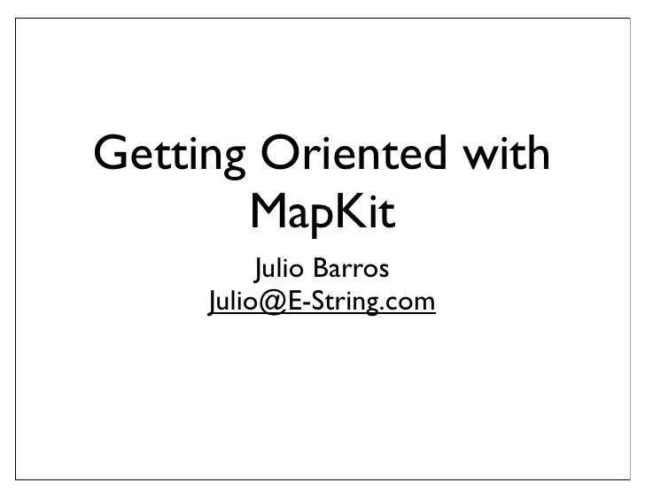 Getting Oriented with        MapKit           Julio Barros      Julio@E-String.com