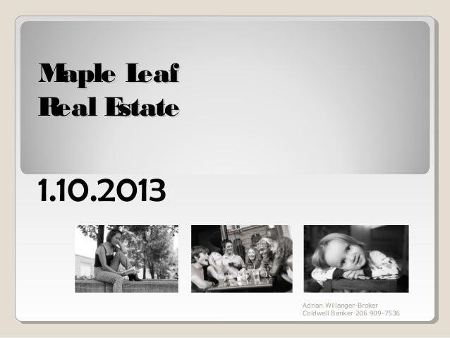 Maple L eafReal Estate1.10.2013              Adrian Willanger-Broker              Coldwell Banker 206 909-7536