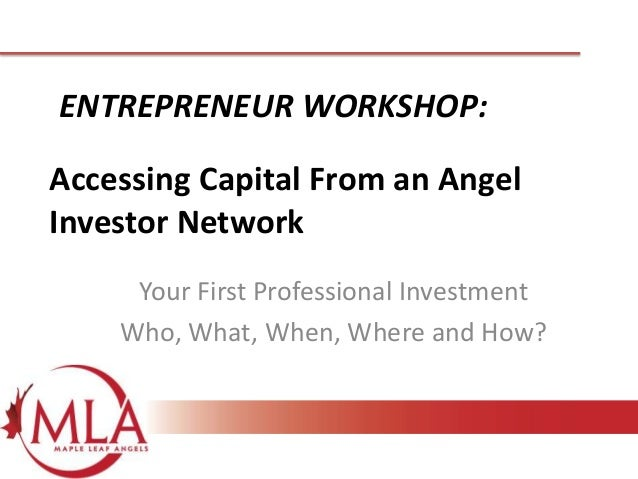 ENTREPRENEUR WORKSHOP:  Accessing Capital From an Angel Investor Network Your First Professional Investment Who, What, Whe...