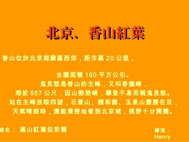 北京.香山紅葉 香山位於北京海澱區西郊,距市區 20 公里, 全園面積 160 平方公引。 鬼見愁是香山的主峰,又叫香爐峰, 海拔 557 公尺,因山勢陡峭,攀登不易而稱鬼見愁。 站在主峰放眼四望,石景山、頤和園、玉泉山歷歷在目, 天氣晴朗時,...