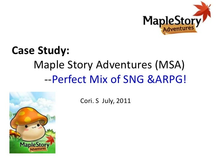 Case Study: Maple Story Adventures (MSA)           --Perfect Mix of SNG &ARPG!<br />Cori. S  July, 2011<br />