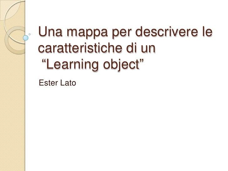 """Una mappa per descrivere le caratteristiche di un  """"Learning object"""" Ester Lato"""