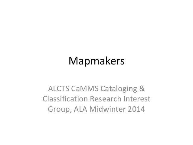 Mapmakers ALCTS CaMMS Cataloging & Classification Research Interest Group, ALA Midwinter 2014